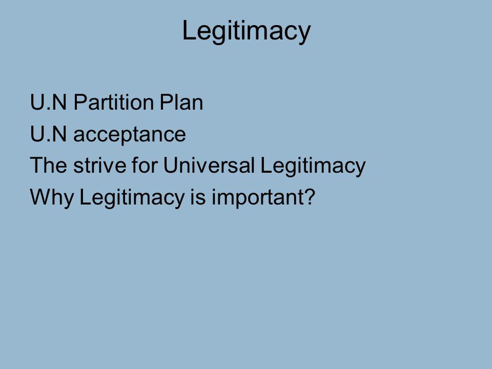 Legitimacy U.N Partition Plan U.N acceptance The strive for Universal Legitimacy Why Legitimacy is important?