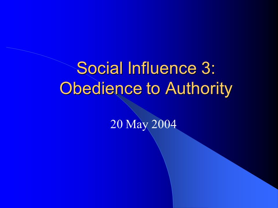 Social Influence 3: Obedience to Authority 20 May 2004