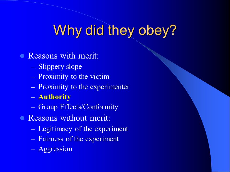 Why did they obey? Reasons with merit: – Slippery slope – Proximity to the victim – Proximity to the experimenter – Authority – Group Effects/Conformi