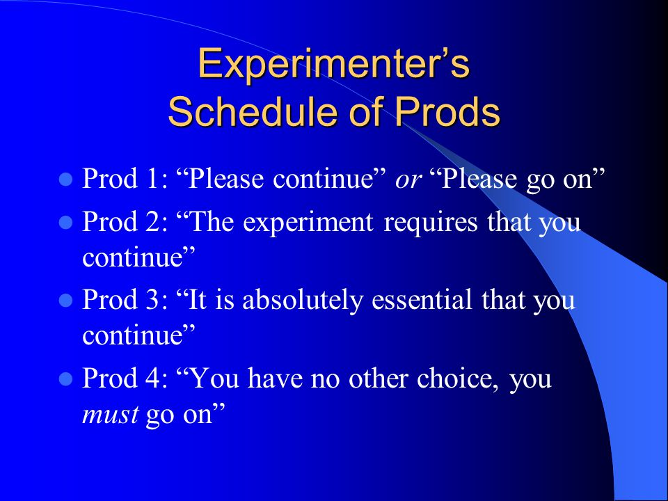 Experimenter's Schedule of Prods Prod 1: Please continue or Please go on Prod 2: The experiment requires that you continue Prod 3: It is absolutely essential that you continue Prod 4: You have no other choice, you must go on