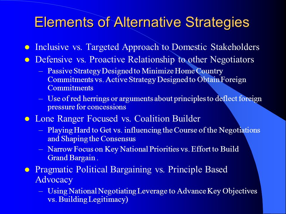 Elements of Alternative Strategies l Inclusive vs. Targeted Approach to Domestic Stakeholders l Defensive vs. Proactive Relationship to other Negotiat