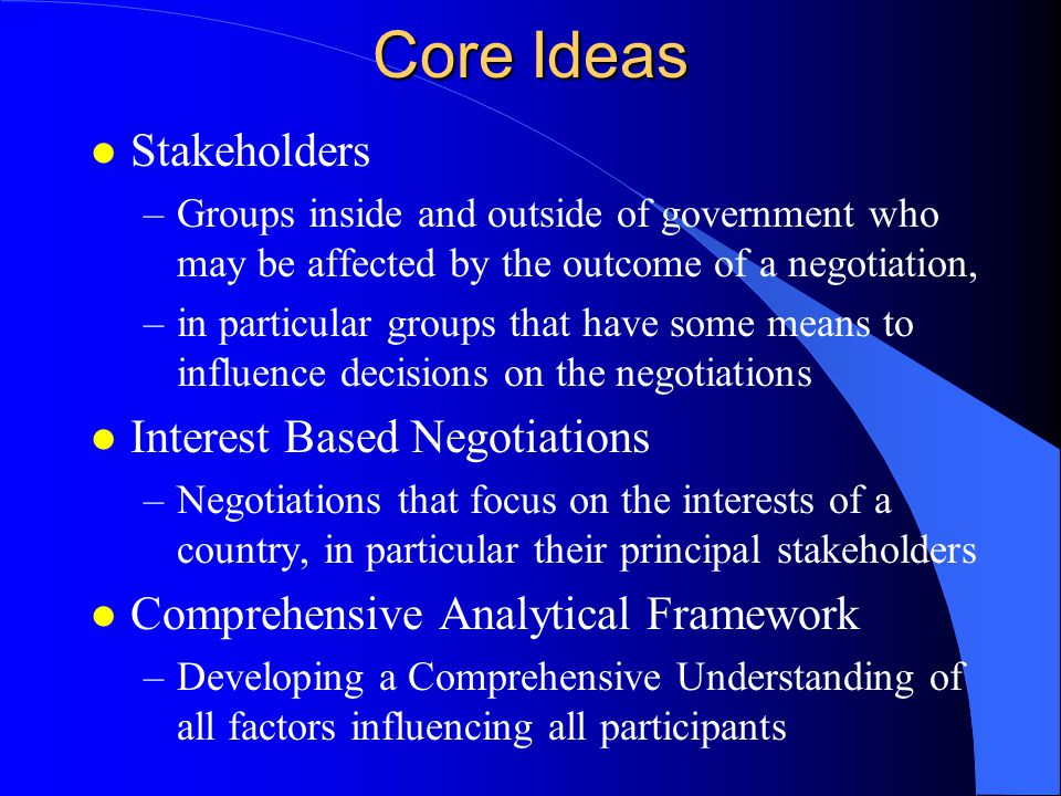 Steps in Preparing a Negotiation l Analysis of the Issues l Dialogue with Domestic & Foreign Stakeholders l Framing the Issue l Establishing Negotiating Objectives l Establishing a Negotiating Strategy l Charting the key stakeholders on both sides with their interests, priorities, concerns