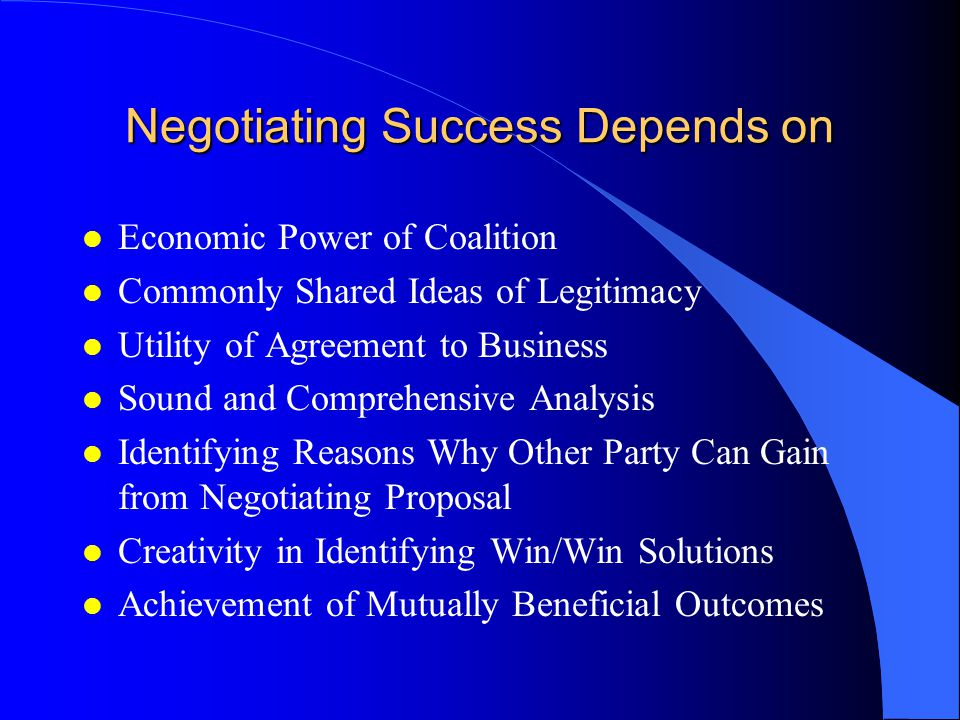 Negotiating Success Depends on l Economic Power of Coalition l Commonly Shared Ideas of Legitimacy l Utility of Agreement to Business l Sound and Comprehensive Analysis l Identifying Reasons Why Other Party Can Gain from Negotiating Proposal l Creativity in Identifying Win/Win Solutions l Achievement of Mutually Beneficial Outcomes