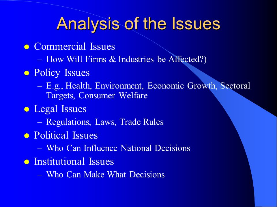 Analysis of the Issues l Commercial Issues –How Will Firms & Industries be Affected ) l Policy Issues –E.g., Health, Environment, Economic Growth, Sectoral Targets, Consumer Welfare l Legal Issues –Regulations, Laws, Trade Rules l Political Issues –Who Can Influence National Decisions l Institutional Issues –Who Can Make What Decisions
