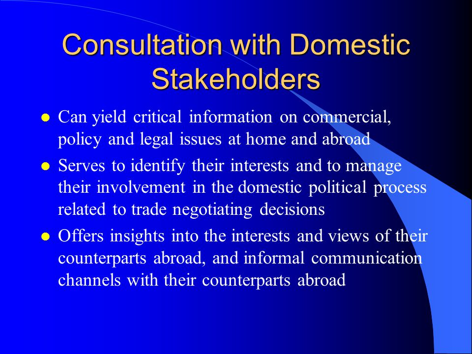 Consultation with Domestic Stakeholders l Can yield critical information on commercial, policy and legal issues at home and abroad l Serves to identify their interests and to manage their involvement in the domestic political process related to trade negotiating decisions l Offers insights into the interests and views of their counterparts abroad, and informal communication channels with their counterparts abroad
