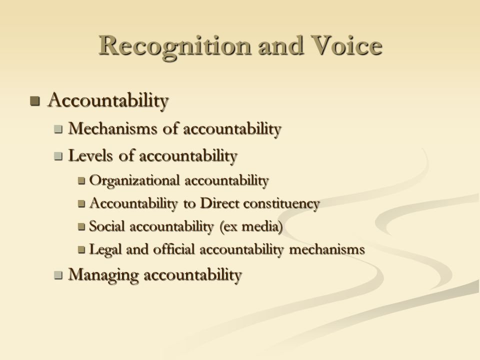 Recognition and Voice Accountability Accountability Mechanisms of accountability Mechanisms of accountability Levels of accountability Levels of accountability Organizational accountability Organizational accountability Accountability to Direct constituency Accountability to Direct constituency Social accountability (ex media) Social accountability (ex media) Legal and official accountability mechanisms Legal and official accountability mechanisms Managing accountability Managing accountability