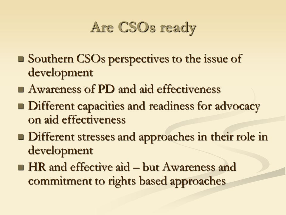 Are CSOs ready Southern CSOs perspectives to the issue of development Southern CSOs perspectives to the issue of development Awareness of PD and aid effectiveness Awareness of PD and aid effectiveness Different capacities and readiness for advocacy on aid effectiveness Different capacities and readiness for advocacy on aid effectiveness Different stresses and approaches in their role in development Different stresses and approaches in their role in development HR and effective aid – but Awareness and commitment to rights based approaches HR and effective aid – but Awareness and commitment to rights based approaches