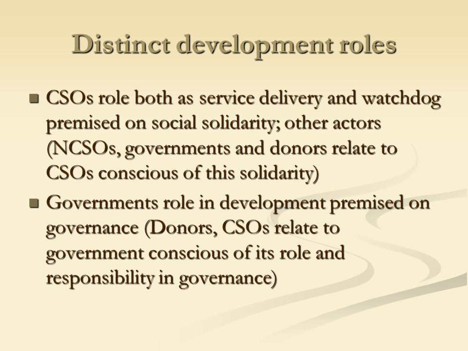 Distinct development roles CSOs role both as service delivery and watchdog premised on social solidarity; other actors (NCSOs, governments and donors relate to CSOs conscious of this solidarity) CSOs role both as service delivery and watchdog premised on social solidarity; other actors (NCSOs, governments and donors relate to CSOs conscious of this solidarity) Governments role in development premised on governance (Donors, CSOs relate to government conscious of its role and responsibility in governance) Governments role in development premised on governance (Donors, CSOs relate to government conscious of its role and responsibility in governance)