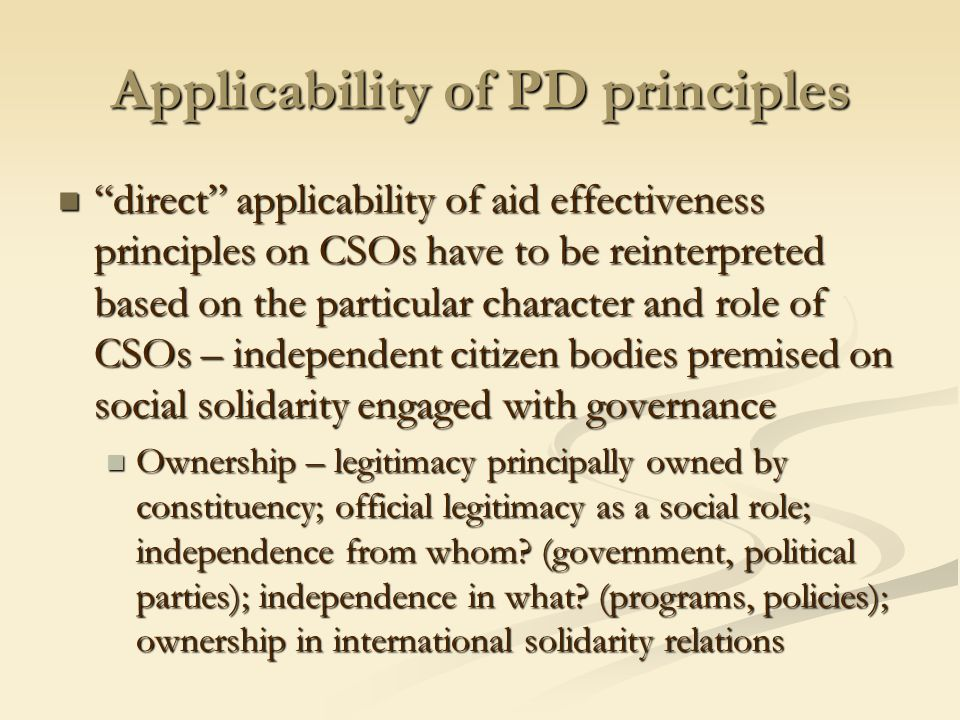 Applicability of PD principles direct applicability of aid effectiveness principles on CSOs have to be reinterpreted based on the particular character and role of CSOs – independent citizen bodies premised on social solidarity engaged with governance direct applicability of aid effectiveness principles on CSOs have to be reinterpreted based on the particular character and role of CSOs – independent citizen bodies premised on social solidarity engaged with governance Ownership – legitimacy principally owned by constituency; official legitimacy as a social role; independence from whom.