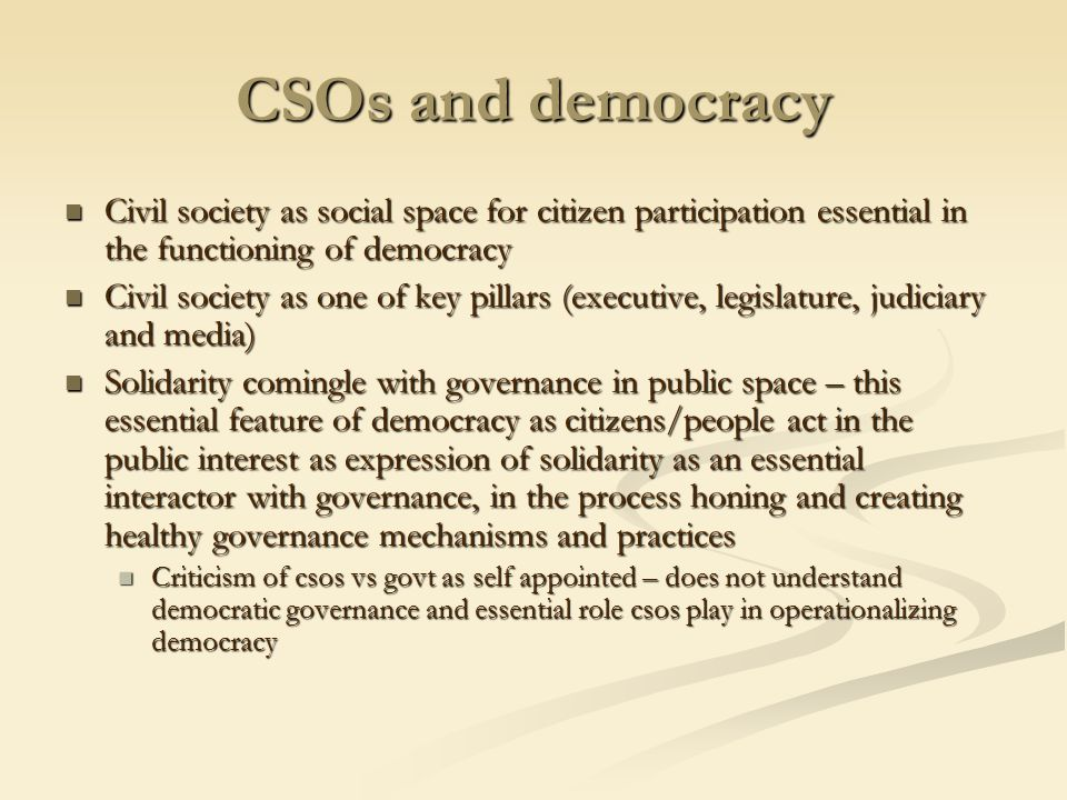 CSOs and democracy Civil society as social space for citizen participation essential in the functioning of democracy Civil society as social space for citizen participation essential in the functioning of democracy Civil society as one of key pillars (executive, legislature, judiciary and media) Civil society as one of key pillars (executive, legislature, judiciary and media) Solidarity comingle with governance in public space – this essential feature of democracy as citizens/people act in the public interest as expression of solidarity as an essential interactor with governance, in the process honing and creating healthy governance mechanisms and practices Solidarity comingle with governance in public space – this essential feature of democracy as citizens/people act in the public interest as expression of solidarity as an essential interactor with governance, in the process honing and creating healthy governance mechanisms and practices Criticism of csos vs govt as self appointed – does not understand democratic governance and essential role csos play in operationalizing democracy Criticism of csos vs govt as self appointed – does not understand democratic governance and essential role csos play in operationalizing democracy
