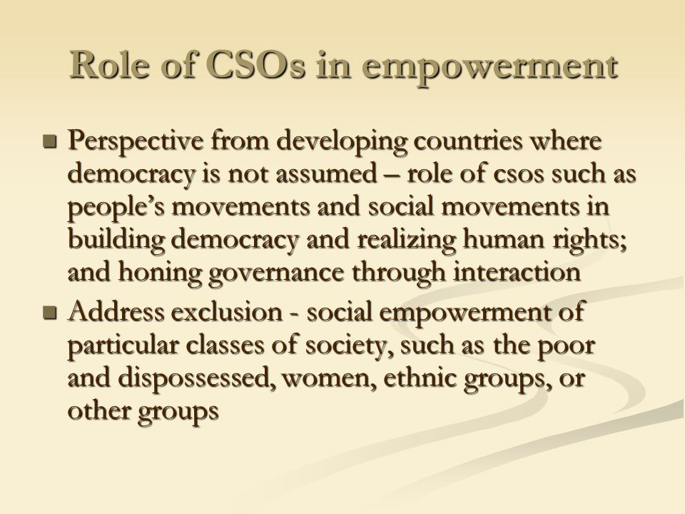 Role of CSOs in delivery of services and development programs CSOs commonly recognized as auxiliary providers of services CSOs commonly recognized as auxiliary providers of services But their role as pillar of democracy and social empowerment and fundamental responsibility in social solidarity is the reason why CSOs actually have a distinct role in implementation of development programs and in development advocacy as a whole But their role as pillar of democracy and social empowerment and fundamental responsibility in social solidarity is the reason why CSOs actually have a distinct role in implementation of development programs and in development advocacy as a whole Varied roles and values principally in promotion of human rights and empowered development in development policy advocacy and in the actual implementation of development projects Varied roles and values principally in promotion of human rights and empowered development in development policy advocacy and in the actual implementation of development projects Role in monitoring and ensuring accountability to the people by government and donors in ODA and specific projects and programs Role in monitoring and ensuring accountability to the people by government and donors in ODA and specific projects and programs