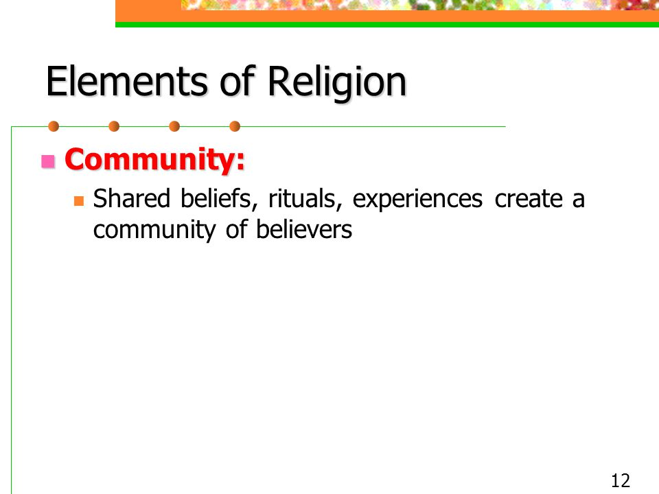 12 Elements of Religion Community: Community: Shared beliefs, rituals, experiences create a community of believers