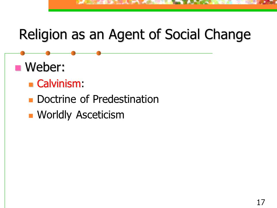 17 Religion as an Agent of Social Change Weber: Weber: Calvinism Calvinism: Doctrine of Predestination Worldly Asceticism