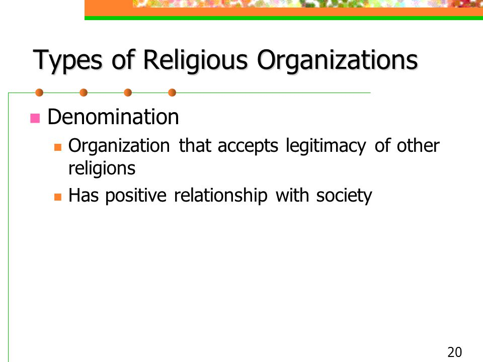 20 Types of Religious Organizations Denomination Organization that accepts legitimacy of other religions Has positive relationship with society