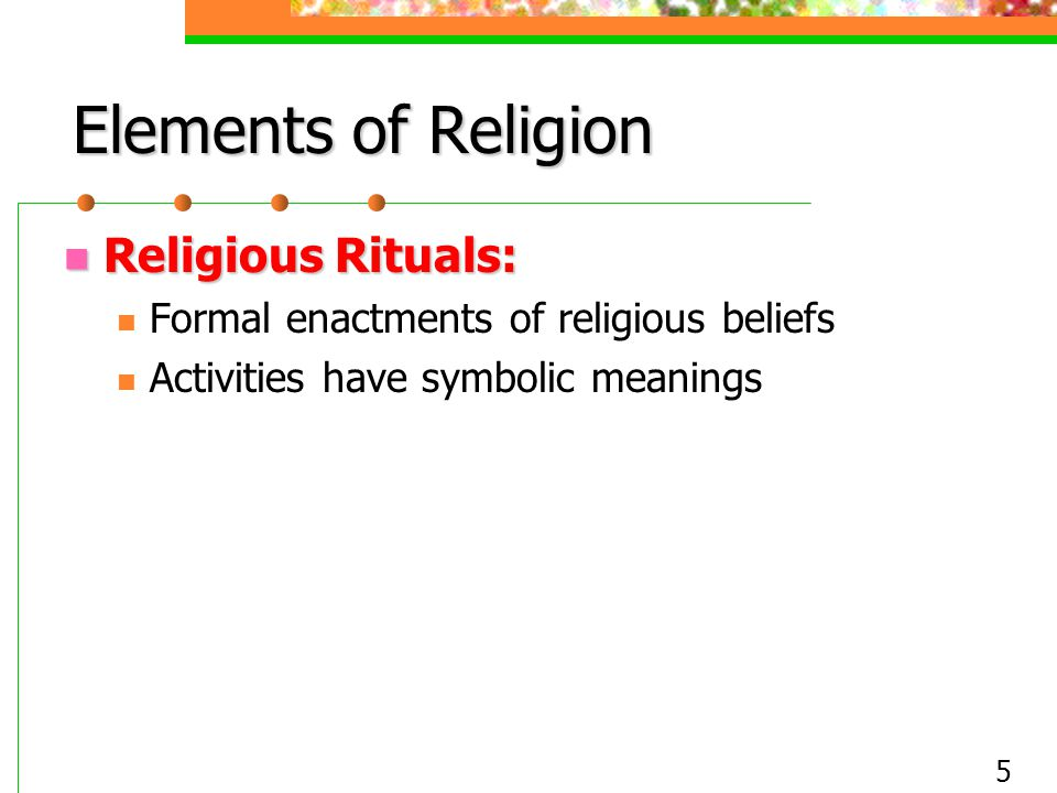 5 Elements of Religion Religious Rituals: Religious Rituals: Formal enactments of religious beliefs Activities have symbolic meanings
