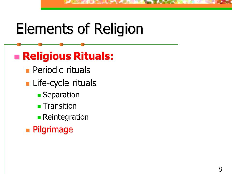 8 Elements of Religion Religious Rituals: Religious Rituals: Periodic rituals Life-cycle rituals Separation Transition Reintegration Pilgrimage Pilgri