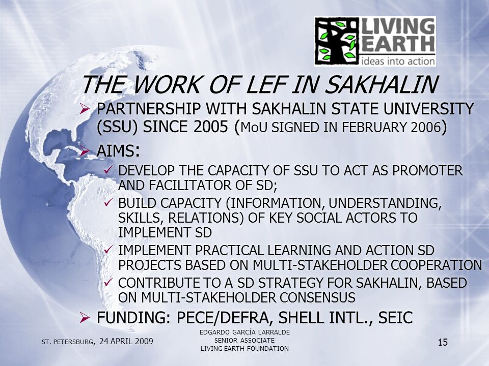 ST. PETERSBURG, 24 APRIL 2009 EDGARDO GARCÍA LARRALDE SENIOR ASSOCIATE LIVING EARTH FOUNDATION 15 THE WORK OF LEF IN SAKHALIN  PARTNERSHIP WITH SAKHA