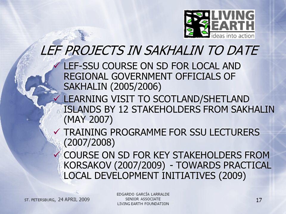ST. PETERSBURG, 24 APRIL 2009 EDGARDO GARCÍA LARRALDE SENIOR ASSOCIATE LIVING EARTH FOUNDATION 17 LEF PROJECTS IN SAKHALIN TO DATE LEF-SSU COURSE ON S