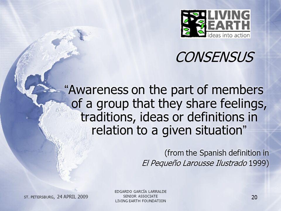"ST. PETERSBURG, 24 APRIL 2009 EDGARDO GARCÍA LARRALDE SENIOR ASSOCIATE LIVING EARTH FOUNDATION 20 CONSENSUS ""Awareness on the part of members of a gro"
