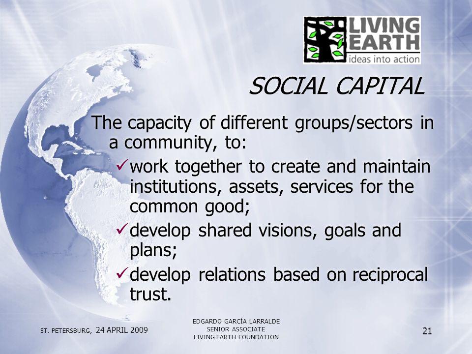 ST. PETERSBURG, 24 APRIL 2009 EDGARDO GARCÍA LARRALDE SENIOR ASSOCIATE LIVING EARTH FOUNDATION 21 SOCIAL CAPITAL The capacity of different groups/sect