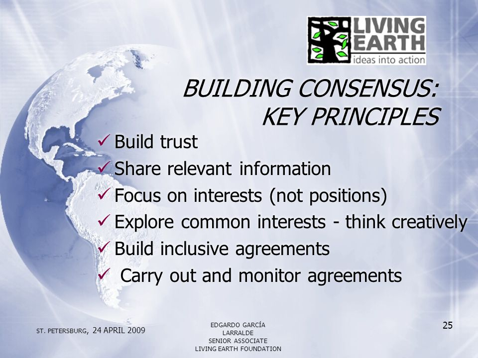 BUILDING CONSENSUS: KEY PRINCIPLES Build trust Share relevant information Focus on interests (not positions) Explore common interests - think creatively Build inclusive agreements Carry out and monitor agreements Build trust Share relevant information Focus on interests (not positions) Explore common interests - think creatively Build inclusive agreements Carry out and monitor agreements ST.