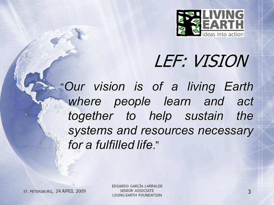 "ST. PETERSBURG, 24 APRIL 2009 EDGARDO GARCÍA LARRALDE SENIOR ASSOCIATE LIVING EARTH FOUNDATION 3 LEF: VISION "" Our vision is of a living Earth where p"