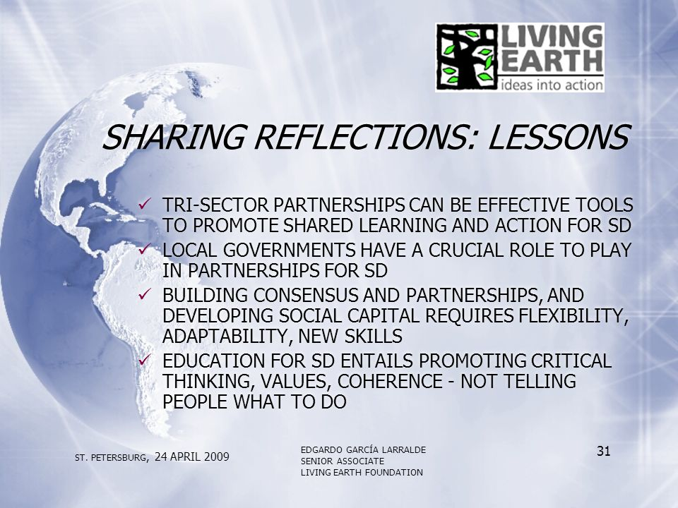 SHARING REFLECTIONS: LESSONS TRI-SECTOR PARTNERSHIPS CAN BE EFFECTIVE TOOLS TO PROMOTE SHARED LEARNING AND ACTION FOR SD LOCAL GOVERNMENTS HAVE A CRUCIAL ROLE TO PLAY IN PARTNERSHIPS FOR SD BUILDING CONSENSUS AND PARTNERSHIPS, AND DEVELOPING SOCIAL CAPITAL REQUIRES FLEXIBILITY, ADAPTABILITY, NEW SKILLS EDUCATION FOR SD ENTAILS PROMOTING CRITICAL THINKING, VALUES, COHERENCE - NOT TELLING PEOPLE WHAT TO DO TRI-SECTOR PARTNERSHIPS CAN BE EFFECTIVE TOOLS TO PROMOTE SHARED LEARNING AND ACTION FOR SD LOCAL GOVERNMENTS HAVE A CRUCIAL ROLE TO PLAY IN PARTNERSHIPS FOR SD BUILDING CONSENSUS AND PARTNERSHIPS, AND DEVELOPING SOCIAL CAPITAL REQUIRES FLEXIBILITY, ADAPTABILITY, NEW SKILLS EDUCATION FOR SD ENTAILS PROMOTING CRITICAL THINKING, VALUES, COHERENCE - NOT TELLING PEOPLE WHAT TO DO ST.