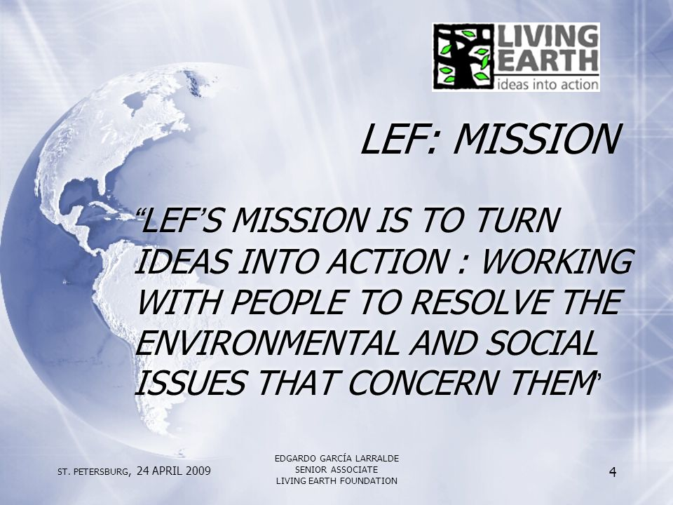 "ST. PETERSBURG, 24 APRIL 2009 EDGARDO GARCÍA LARRALDE SENIOR ASSOCIATE LIVING EARTH FOUNDATION 4 LEF: MISSION ""LEF'S MISSION IS TO TURN IDEAS INTO ACT"