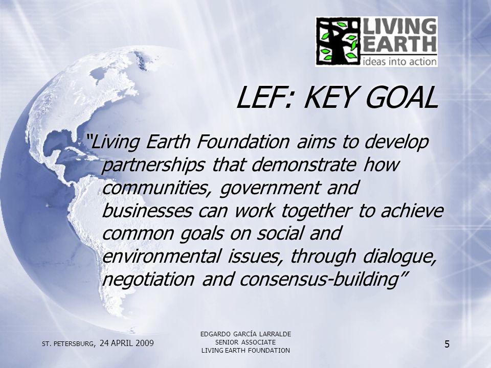 "ST. PETERSBURG, 24 APRIL 2009 EDGARDO GARCÍA LARRALDE SENIOR ASSOCIATE LIVING EARTH FOUNDATION 5 LEF: KEY GOAL ""Living Earth Foundation aims to develo"