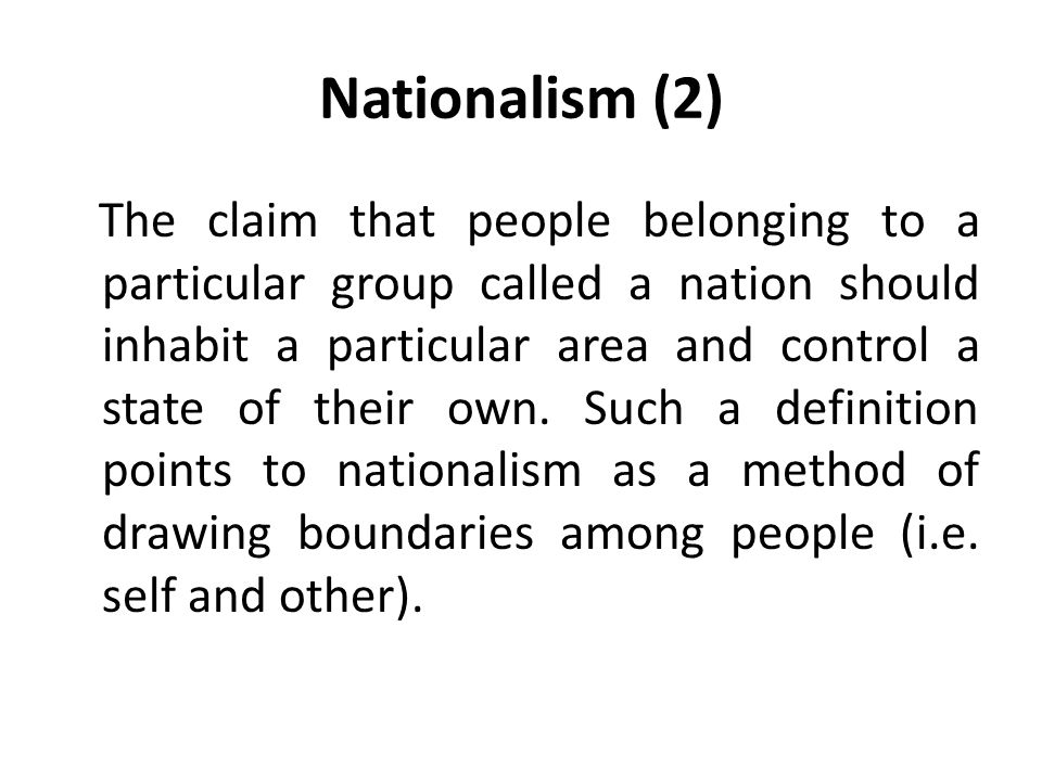 Nationalism (2) The claim that people belonging to a particular group called a nation should inhabit a particular area and control a state of their own.