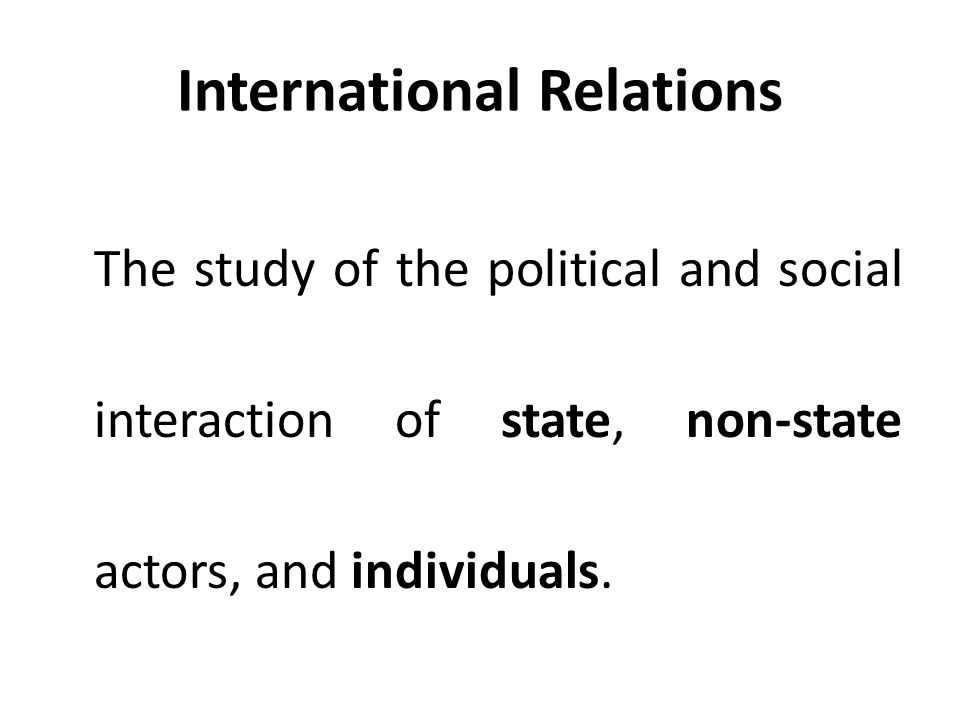 International Relations The study of the political and social interaction of state, non-state actors, and individuals.