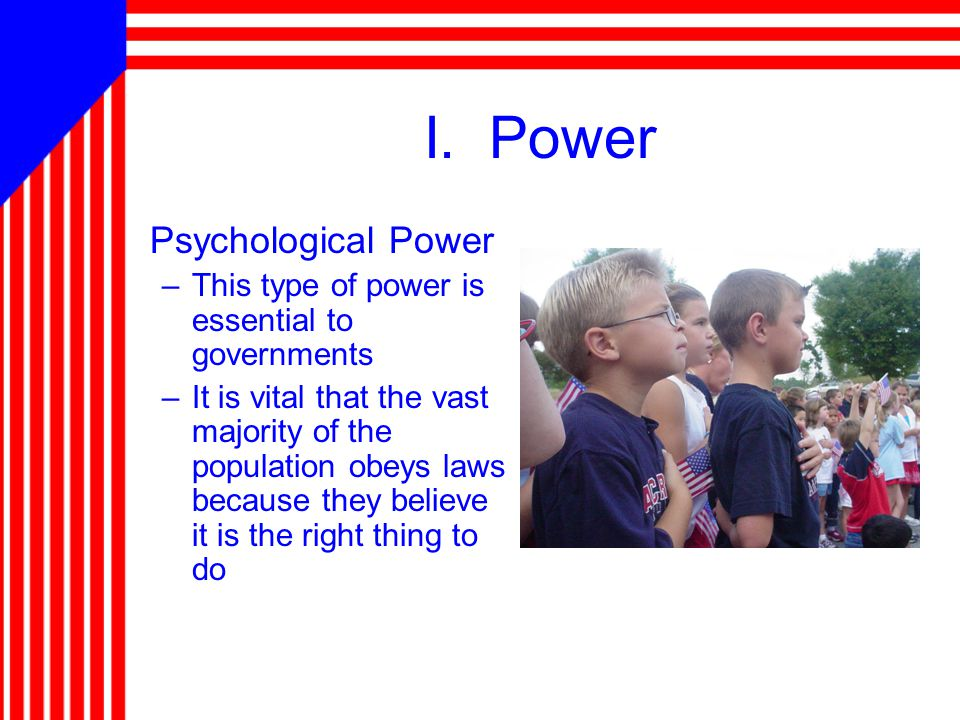 I. Power Psychological Power –This type of power is essential to governments –It is vital that the vast majority of the population obeys laws because