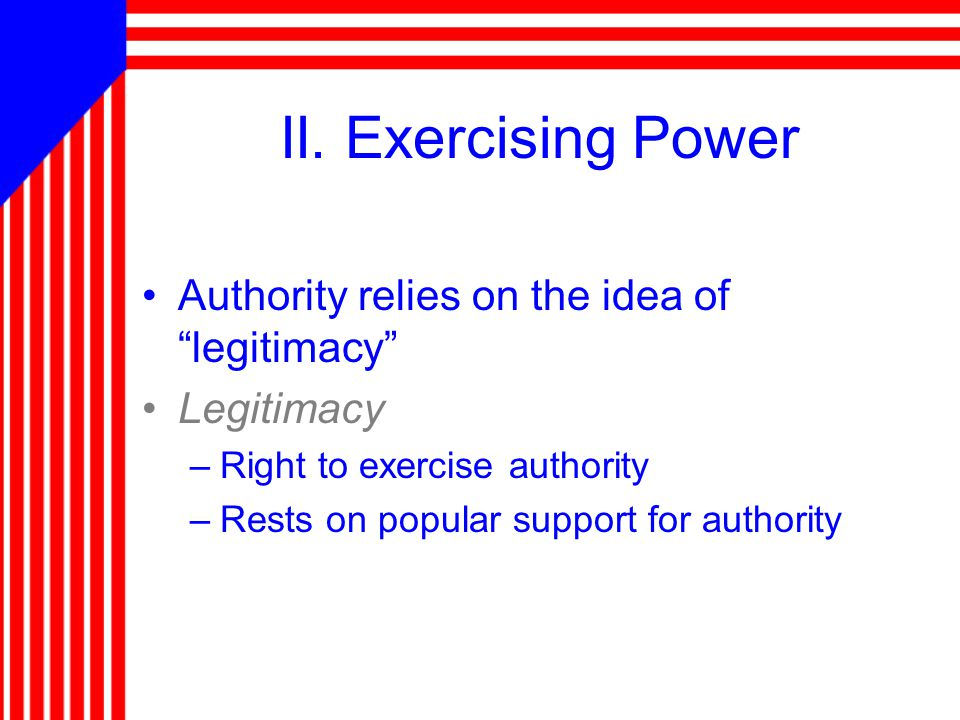 "II. Exercising Power Authority relies on the idea of ""legitimacy"" Legitimacy –Right to exercise authority –Rests on popular support for authority"