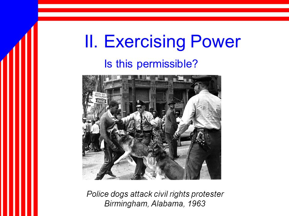 II. Exercising Power Is this permissible? Police dogs attack civil rights protester Birmingham, Alabama, 1963