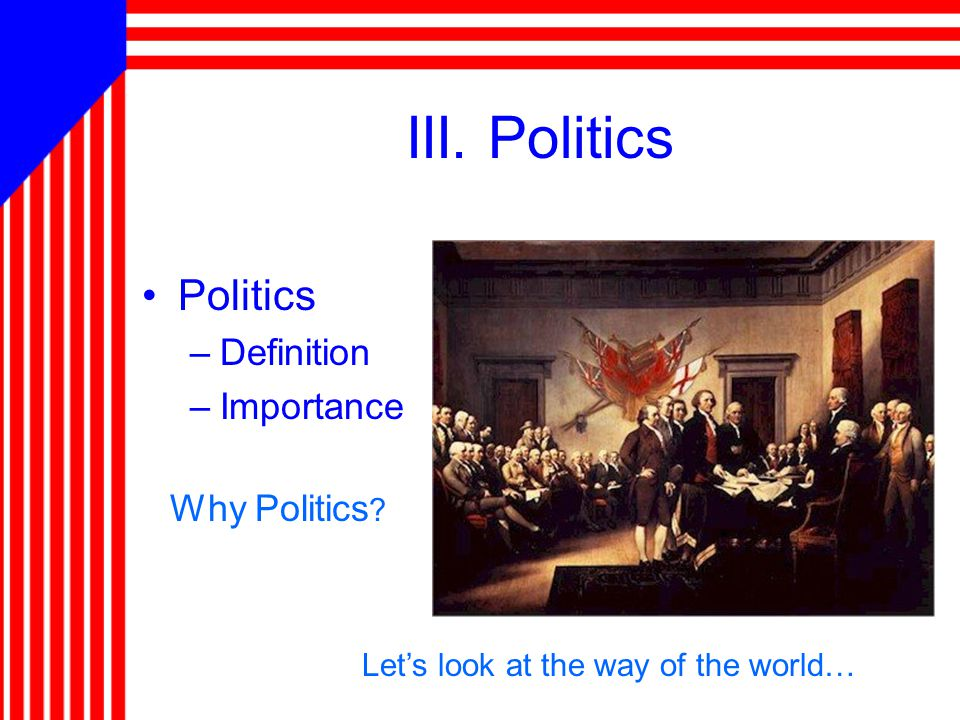 III. Politics Politics –Definition –Importance Why Politics ? Let's look at the way of the world…