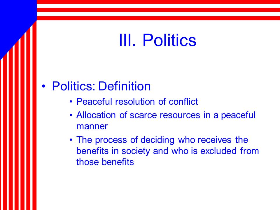 III. Politics Politics: Definition Peaceful resolution of conflict Allocation of scarce resources in a peaceful manner The process of deciding who rec