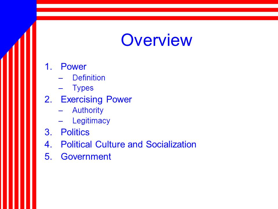 Overview 1.Power –Definition –Types 2.Exercising Power –Authority –Legitimacy 3.Politics 4.Political Culture and Socialization 5.Government