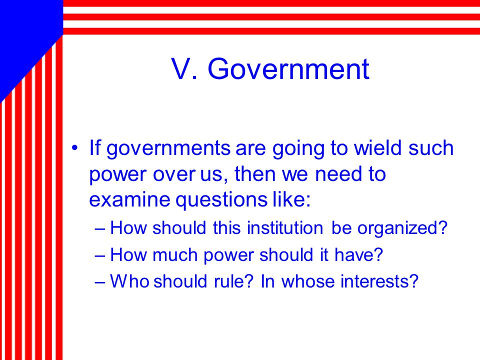 V. Government If governments are going to wield such power over us, then we need to examine questions like: –How should this institution be organized?
