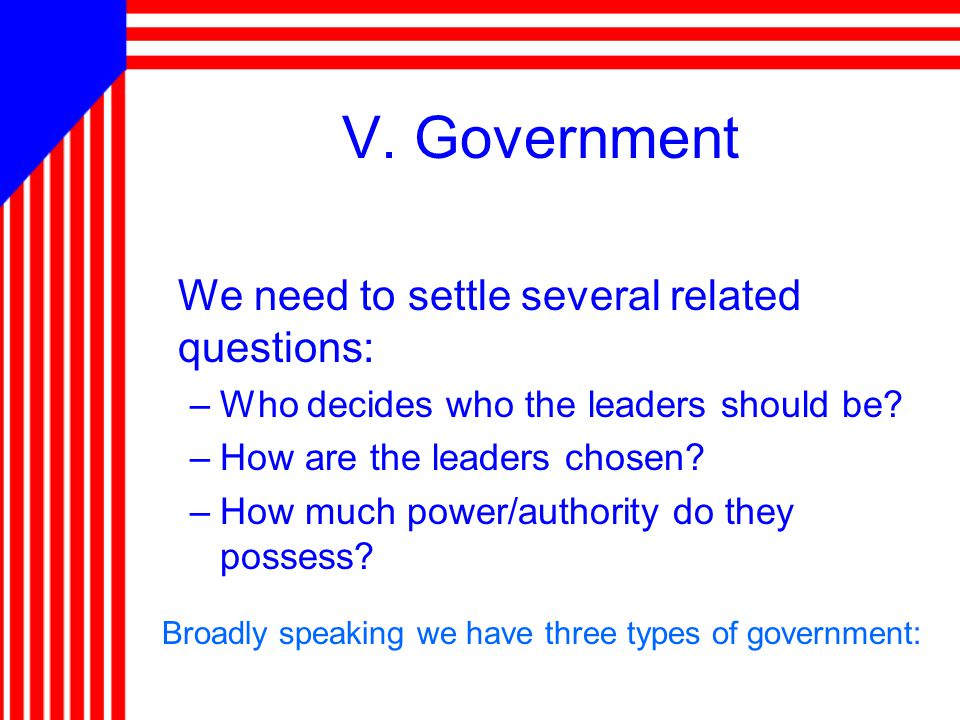 V. Government We need to settle several related questions: –Who decides who the leaders should be? –How are the leaders chosen? –How much power/author
