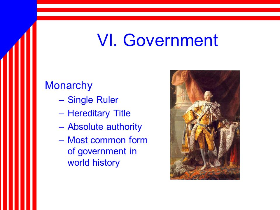 VI. Government Monarchy –Single Ruler –Hereditary Title –Absolute authority –Most common form of government in world history