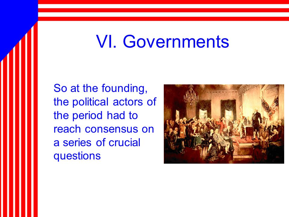 VI. Governments So at the founding, the political actors of the period had to reach consensus on a series of crucial questions