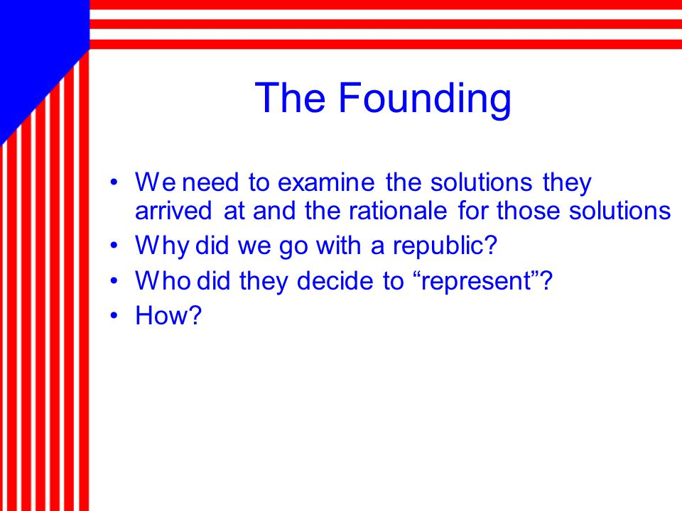 The Founding We need to examine the solutions they arrived at and the rationale for those solutions Why did we go with a republic? Who did they decide