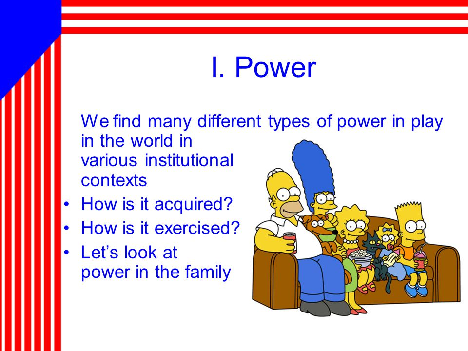 I. Power We find many different types of power in play in the world in various institutional contexts How is it acquired? How is it exercised? Let's l