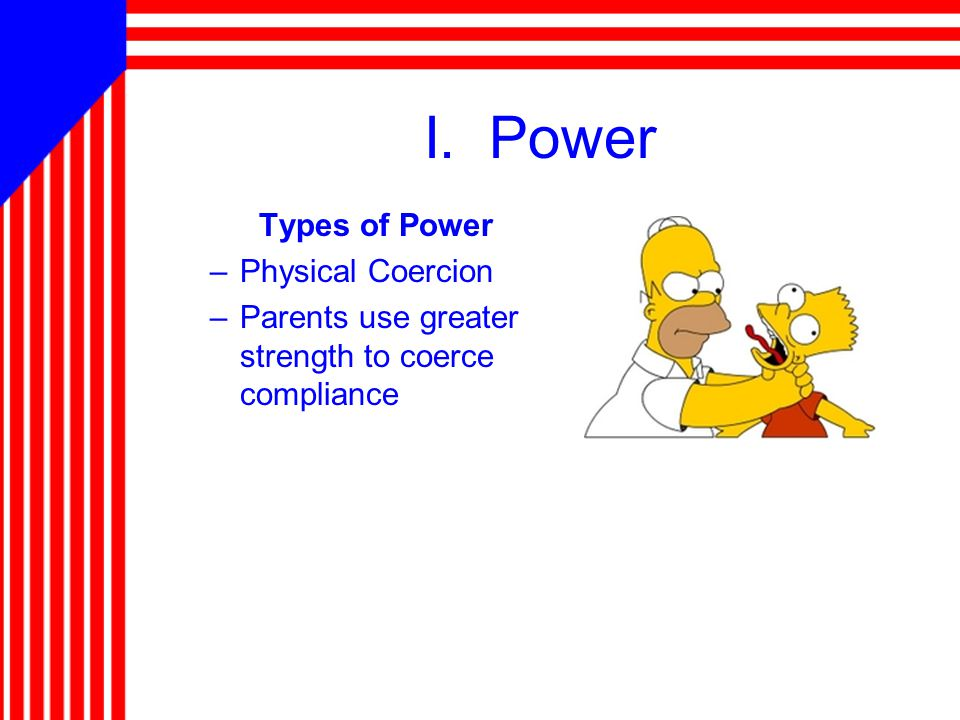 I. Power Types of Power –Physical Coercion –Parents use greater strength to coerce compliance