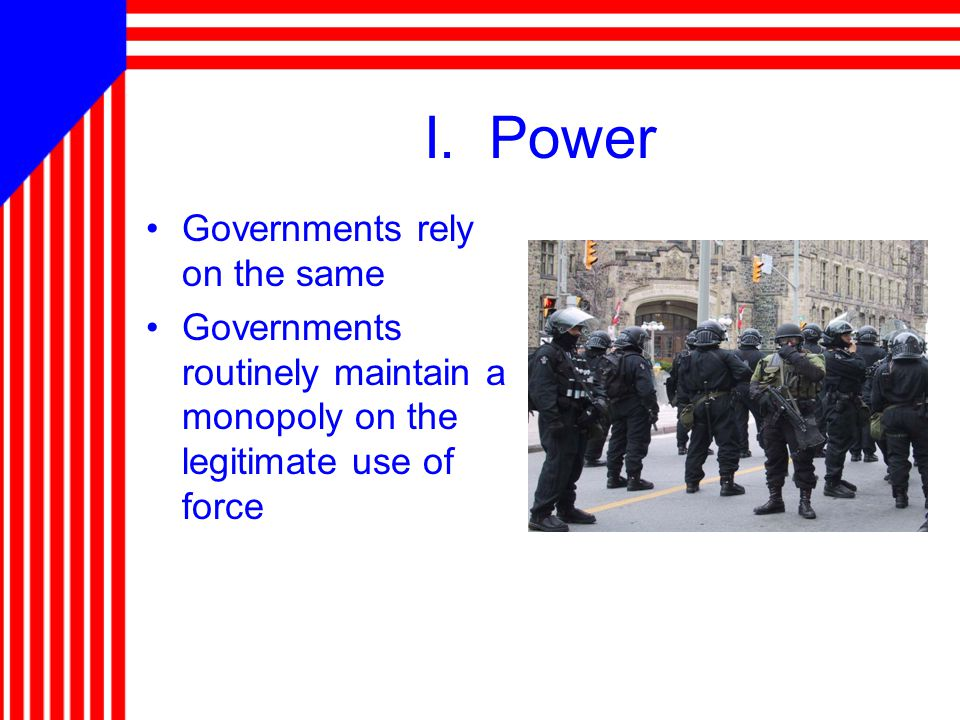 I. Power Governments rely on the same Governments routinely maintain a monopoly on the legitimate use of force