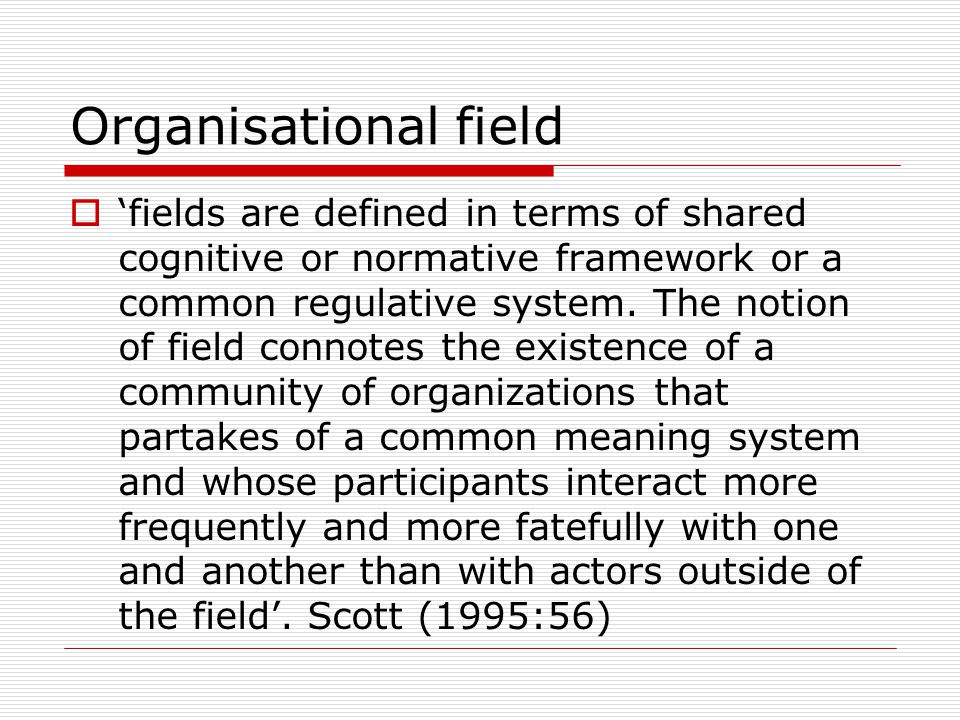Organisational field  'fields are defined in terms of shared cognitive or normative framework or a common regulative system.
