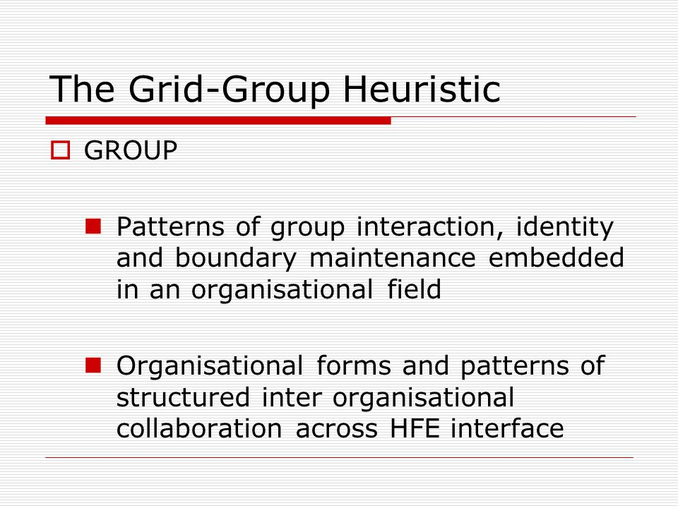 The Grid-Group Heuristic  GROUP Patterns of group interaction, identity and boundary maintenance embedded in an organisational field Organisational forms and patterns of structured inter organisational collaboration across HFE interface