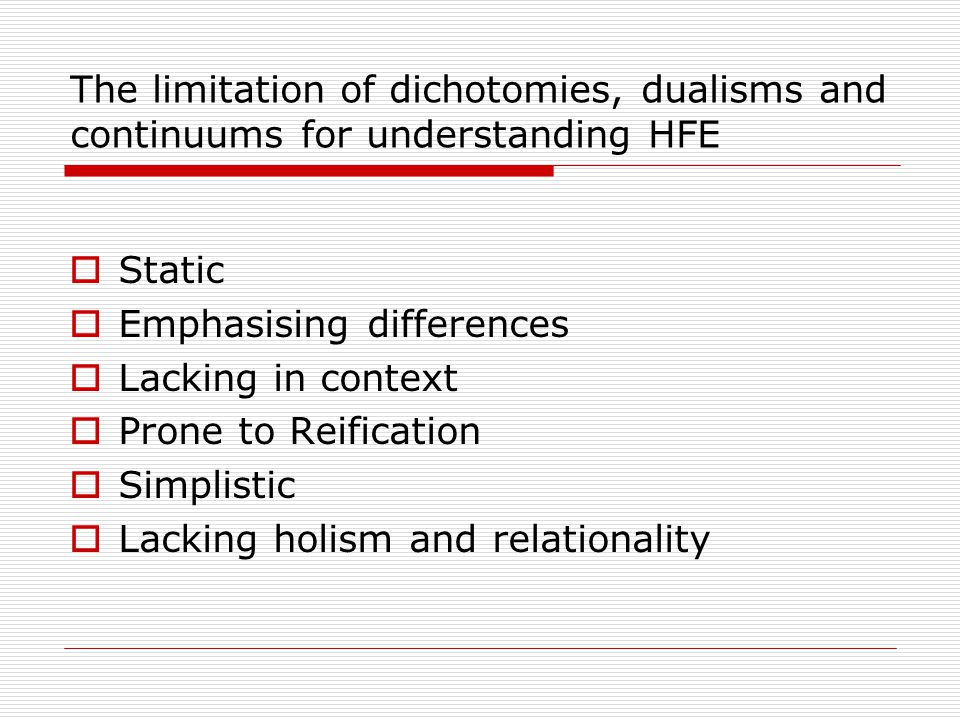 The limitation of dichotomies, dualisms and continuums for understanding HFE  Static  Emphasising differences  Lacking in context  Prone to Reification  Simplistic  Lacking holism and relationality