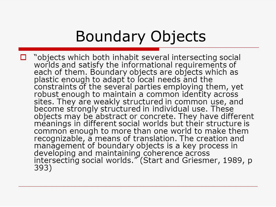 Boundary Objects  objects which both inhabit several intersecting social worlds and satisfy the informational requirements of each of them.