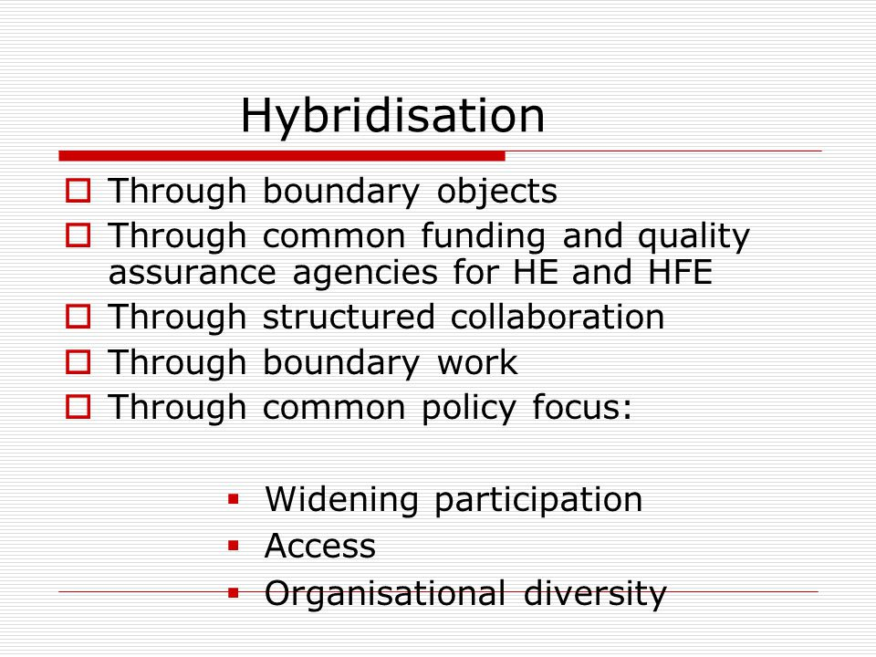 Hybridisation  Through boundary objects  Through common funding and quality assurance agencies for HE and HFE  Through structured collaboration  Through boundary work  Through common policy focus:  Widening participation  Access  Organisational diversity